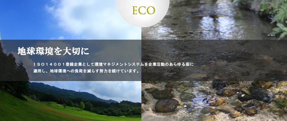 地球環境を大切に ISO14001登録企業として環境マネジメントシステムを企業活動のあらゆる面に適用し、地球環境への負荷を減らす努力を続けています。
