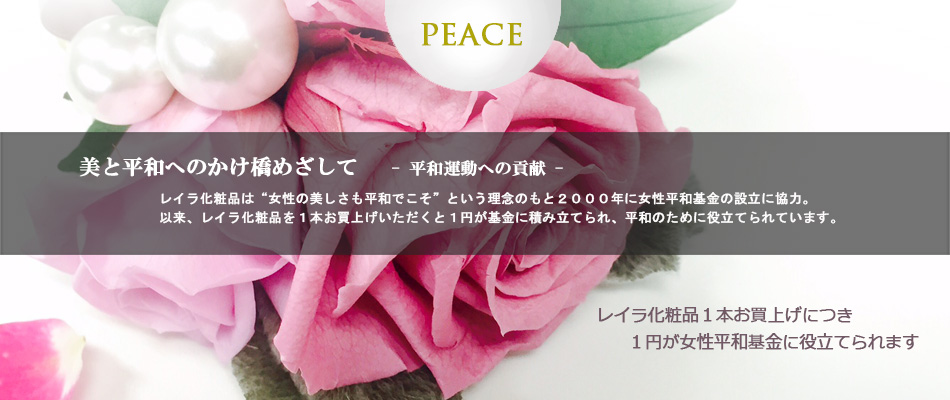"""美と平和へのかけ橋めざして 平和運動への貢献 レイラ化粧品は""""女性の美しさも平和でこそ""""という理念のもと2000年に女性平和基金の設立に協力。以来、レイラ化粧品を1本お買上げいただくと1円が基金に積み立てられ、平和のために役立てられています。"""