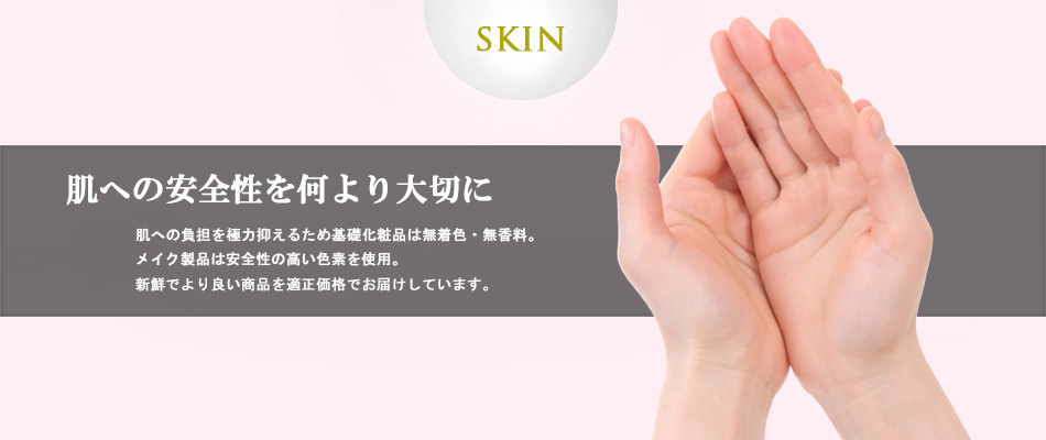 肌への安全性を何より大切に。肌への刺激を極力抑えるため基礎化粧品は無着色・無香料。メイク製品は安全性の高い色素を使用。新鮮でより良い製品を適正価格でお届けしています。